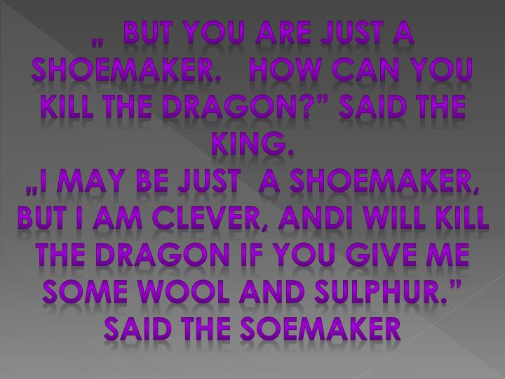 """  But you are just a shoemaker.   How can you kill the dragon?"" said the king."