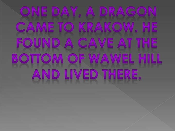 One day, a dragon came to Krakow. He found a Cave at the bottom of