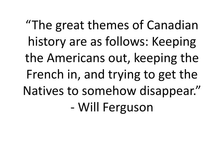 """The great themes of Canadian history are as follows: Keeping the Americans out, keeping the Frenc..."