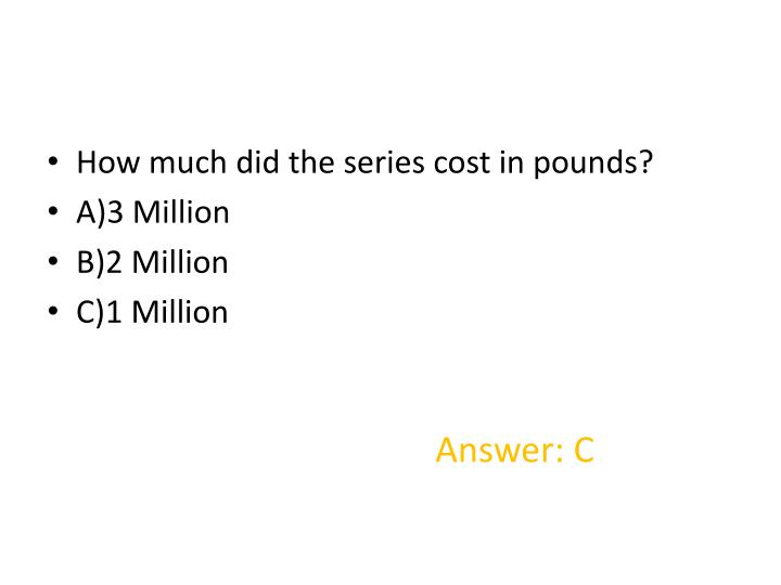 How much did the series cost in pounds?