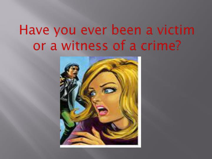 Have you ever been a victim or a witness of a crime?