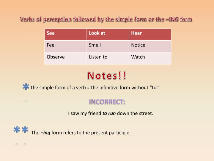 Verbs of perception followed by the simple form or the –ING form