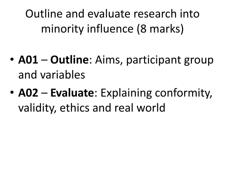 outline and evaluate research into majority Outline and evaluate research into majority influence - experiment essay example outline and evaluate research on majority influence there are two major studies in which we can look, at these are asch and zimbardo - outline and evaluate research into majority influence introduction.