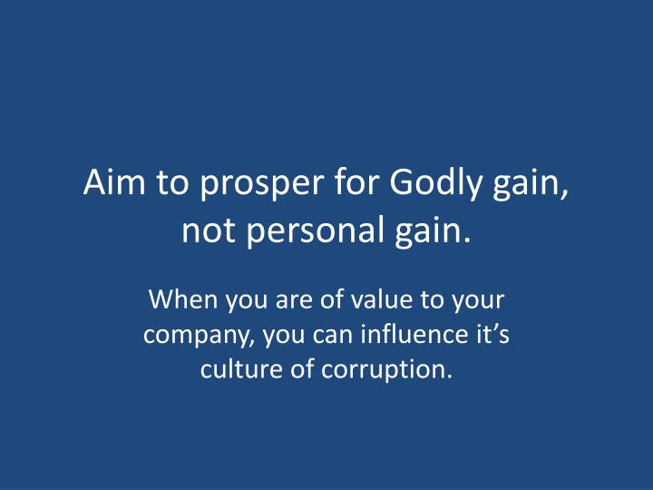 Aim to prosper for Godly gain, not personal gain.