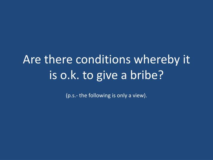 Are there conditions whereby it is o.k. to give a bribe?