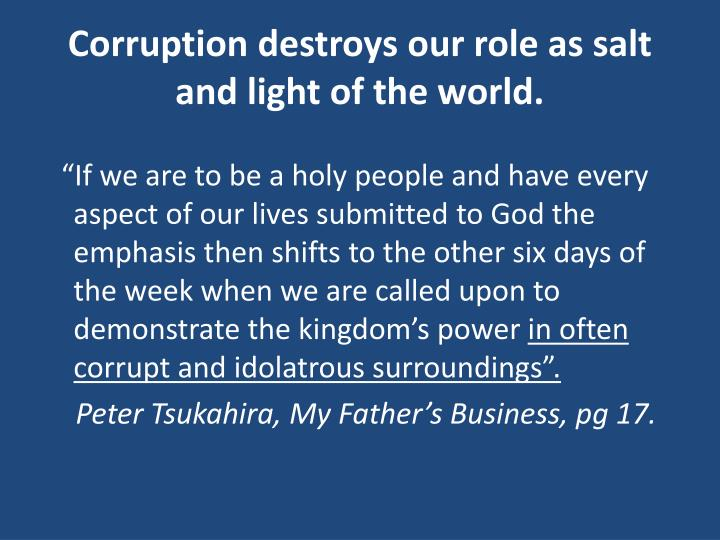 Corruption destroys our role as salt and light of the world.