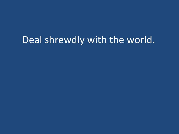 Deal shrewdly with the world.