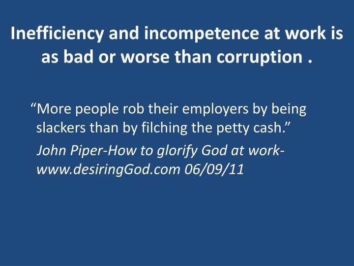 Inefficiency and incompetence at work is as bad or worse than corruption .