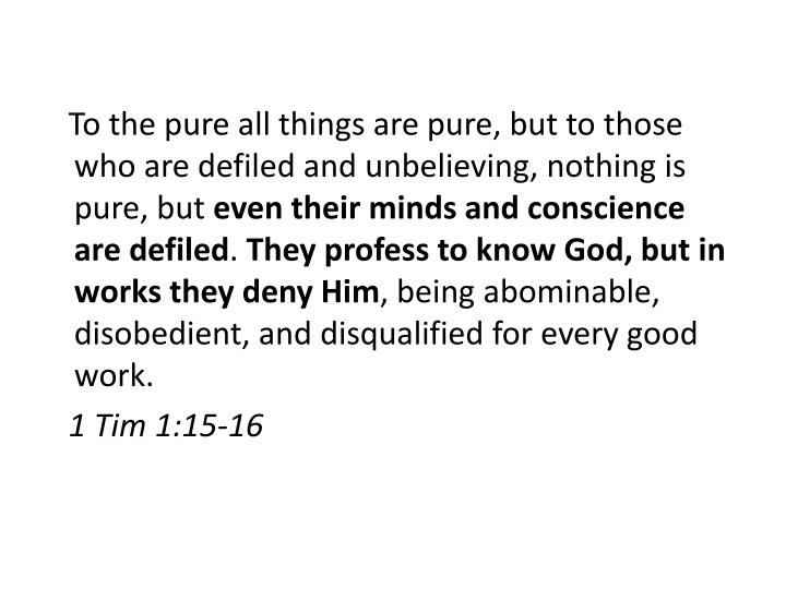 To the pure all things are pure, but to those who are defiled and unbelieving, nothing is pure, but