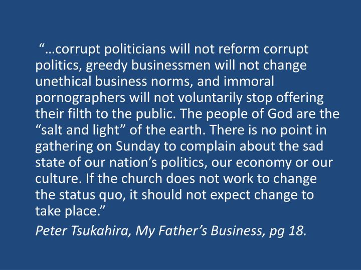 """…corrupt politicians will not reform corrupt politics, greedy businessmen will not change unethical business norms, and immoral pornographers will not voluntarily stop offering their filth to the public. The people of God are the ""salt and light"" of the earth. There is no point in gathering on Sunday to complain about the sad state of our nation's politics, our economy or our culture. If the church does not work to change the status quo, it should not expect change to take place."""