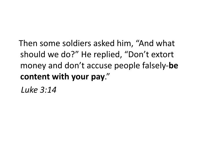 "Then some soldiers asked him, ""And what should we do?"" He replied, ""Don't extort money and don't accuse people falsely-"