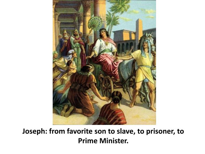 Joseph: from favorite son to slave, to prisoner, to Prime Minister.