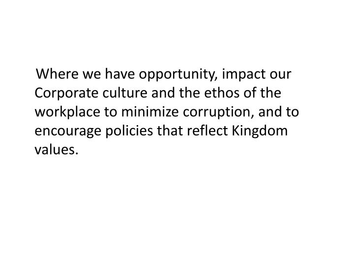 Where we have opportunity, impact our Corporate culture and the ethos of the workplace to minimize corruption, and to encourage policies that reflect Kingdom values.