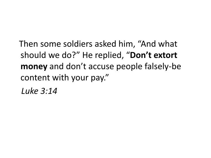 "Then some soldiers asked him, ""And what should we do?"" He replied, """