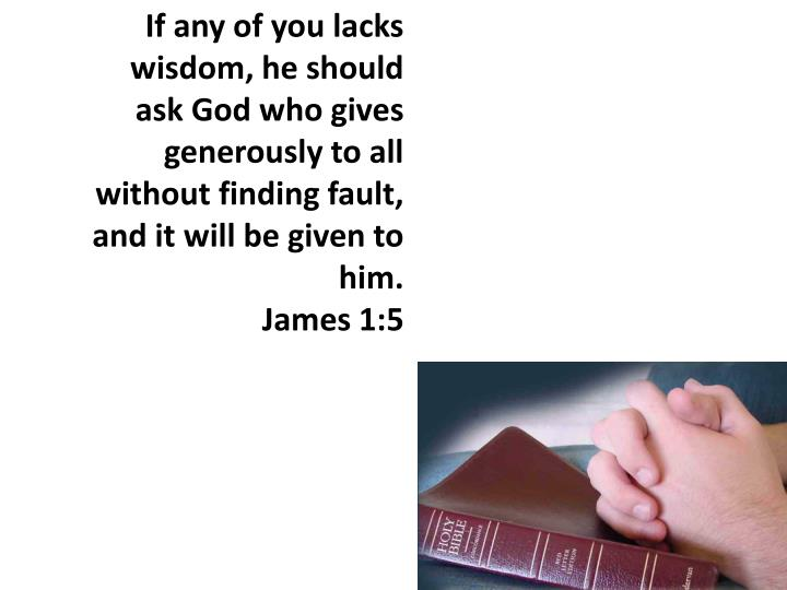 If any of you lacks wisdom, he should ask God who gives generously to all