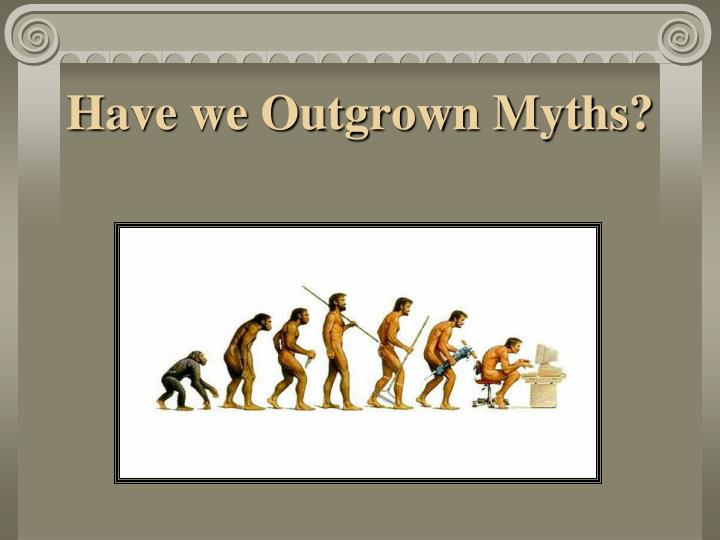 Have we Outgrown Myths?