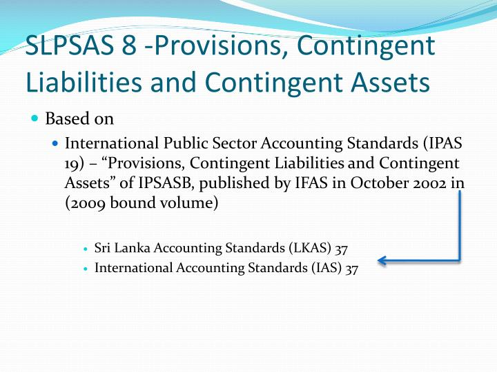 frs 37 provisions contingent liabilities and Objective this standard provides appropriate recognition and measurement guide lines which are applicable for the accounting treatment of provision, contingent liability and contingent asset along with related disclosure requirements for such items.