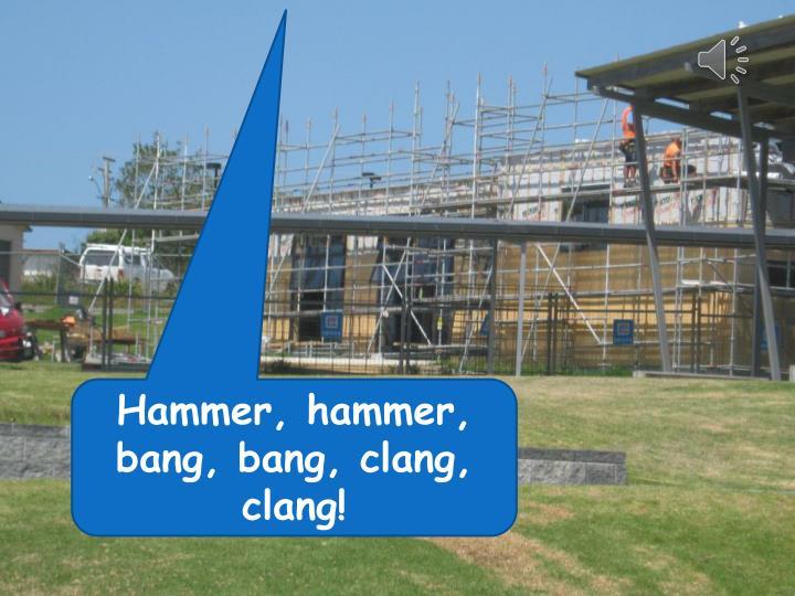 Hammer, hammer, bang, bang, clang, clang!