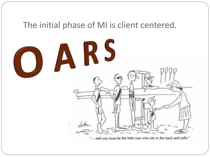 The initial phase of MI is client centered.