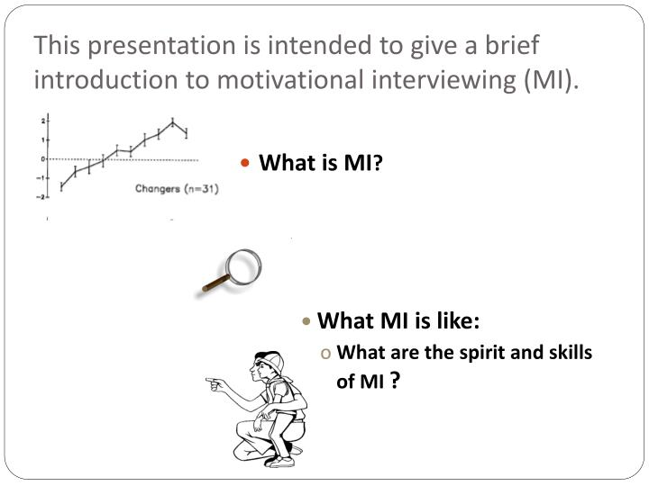 This presentation is intended to give a brief introduction to motivational interviewing mi