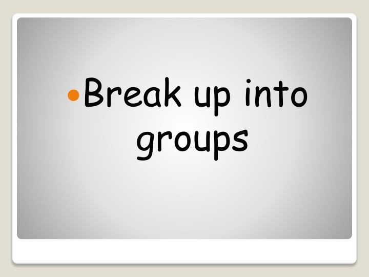 Break up into groups