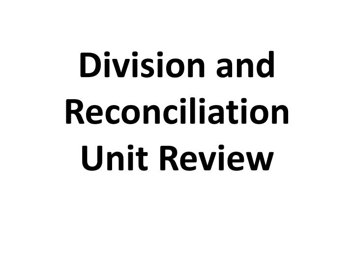 Division and reconciliation unit review