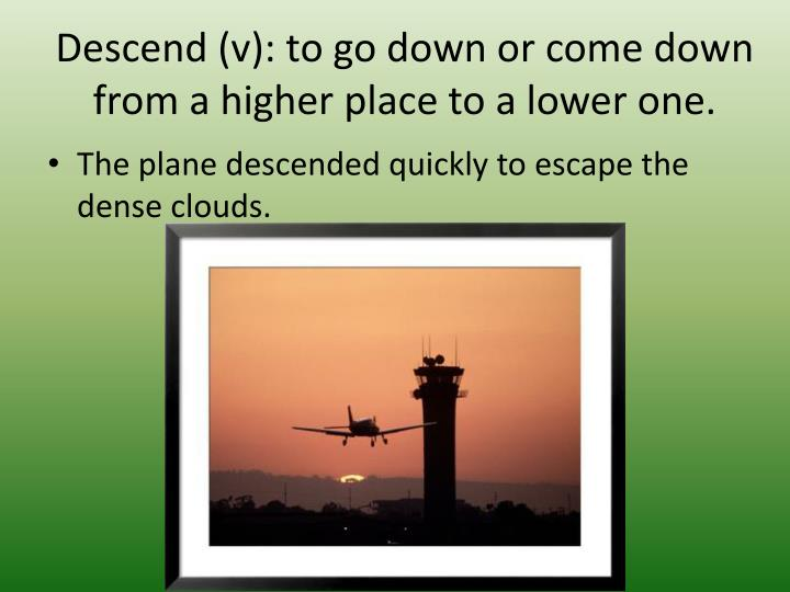 Descend (v): to go down or come down from a higher place to a lower one.
