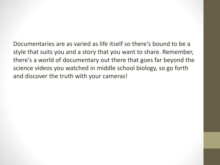 Documentaries are as varied as life itself so there's bound to be a style that suits you and a story that you want to share. Remember, there's a world of documentary out there that goes far beyond the science videos you watched in middle school biology, so go forth and discover the truth with your cameras!