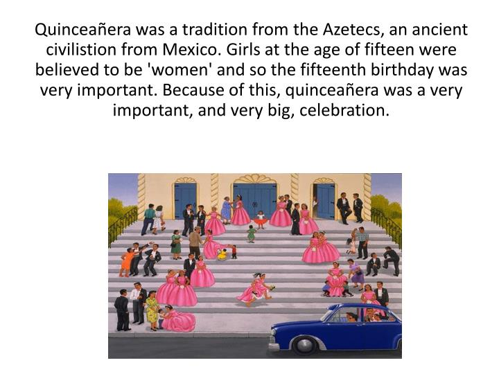 Quinceañera was a tradition from the Azetecs, an ancient civilistion from Mexico. Girls at the age of fifteen were believed to be 'women' and so the fifteenth birthday was very important. Because of this, quinceañera was a very important, and very big, celebration.