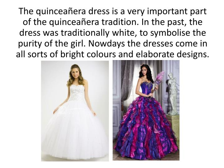 The quinceañera dress is a very important part of the quinceañera tradition. In the past, the dress was traditionally white, to symbolise the purity of the girl. Nowdays the dresses come in all sorts of bright colours and elaborate designs.