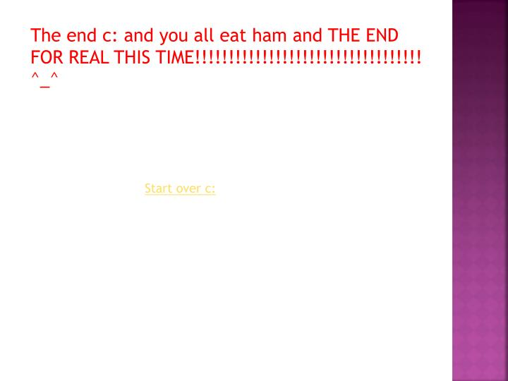 The end c: and you all eat ham and THE END FOR REAL THIS TIME!!!!!!!!!!!!!!!!!!!!!!!!!!!!!!!!!! ^_^