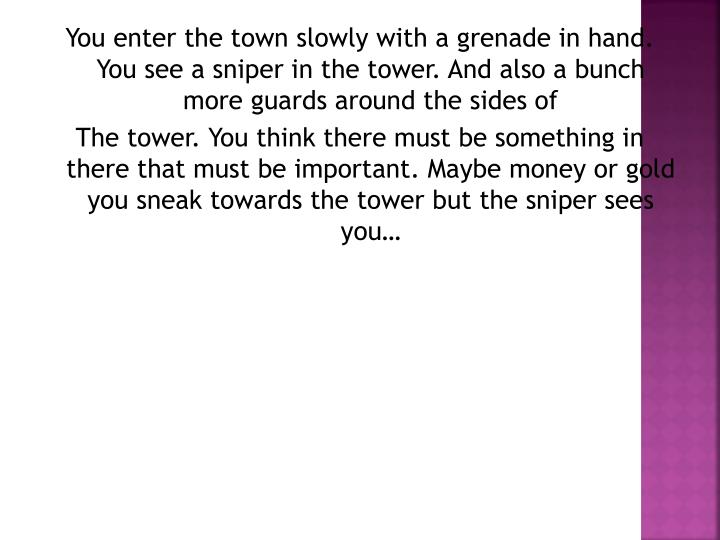 You enter the town slowly with a grenade in hand. You see a sniper in the tower. And also a bunch mo...