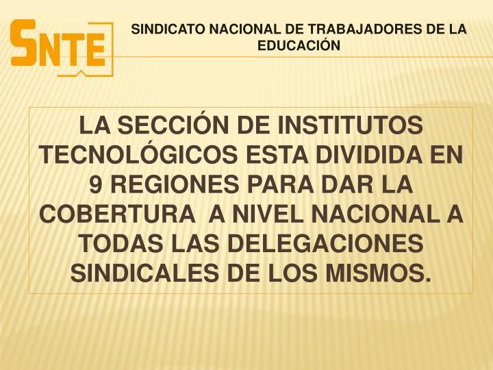 LA SECCIÓN DE INSTITUTOS TECNOLÓGICOS ESTA DIVIDIDA EN 9 REGIONES PARA DAR LA COBERTURA  A NIVEL NACIONAL A TODAS LAS DELEGACIONES SINDICALES DE LOS MISMOS.