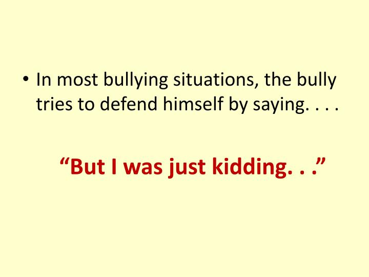 In most bullying situations, the bully tries to defend himself by saying. . . .