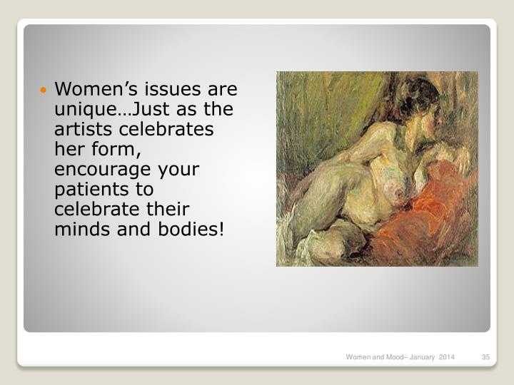 Women's issues are unique…Just as the artists celebrates her form, encourage your