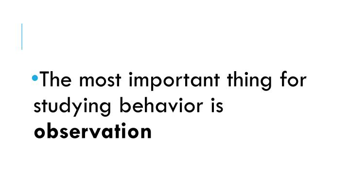The most important thing for studying behavior is