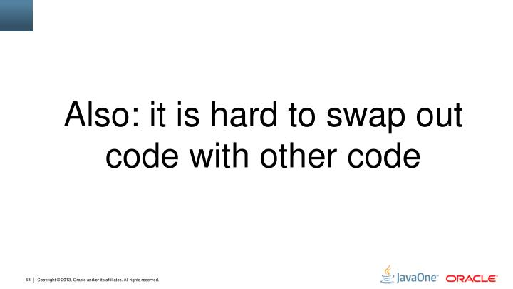 Also: it is hard to swap out code with other code