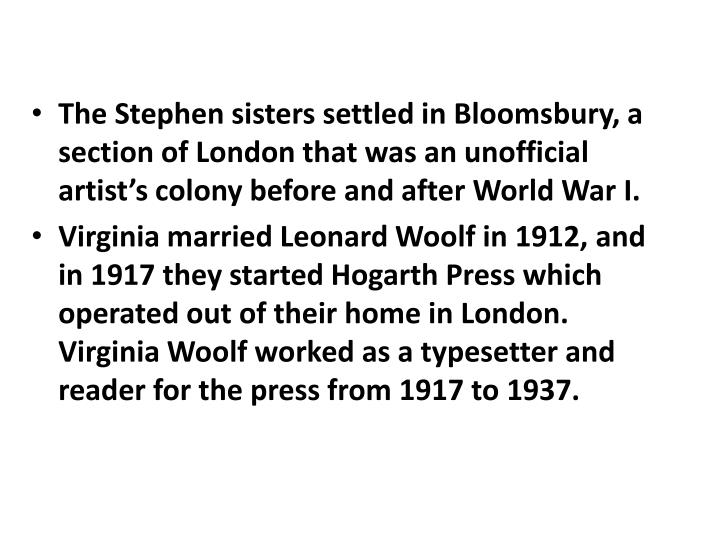 The Stephen sisters settled in Bloomsbury, a section of London that was an unofficial artist's colony before and after World War I.