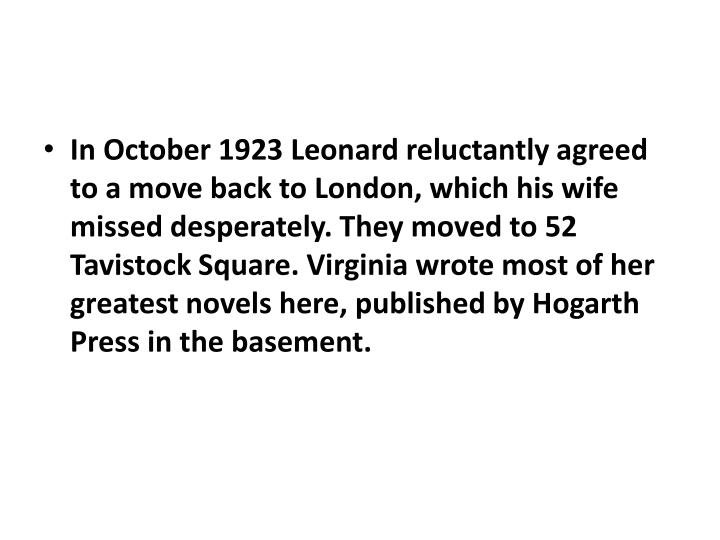 In October 1923 Leonard reluctantly agreed to a move back to London, which his wife missed desperately. They moved to 52