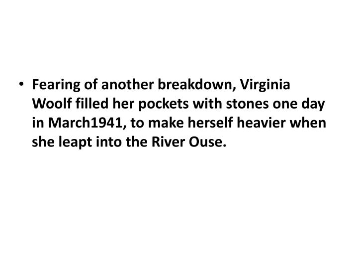 Fearing of another breakdown, Virginia Woolf filled her pockets with stones one day in March1941, to make herself heavier when she leapt into the River
