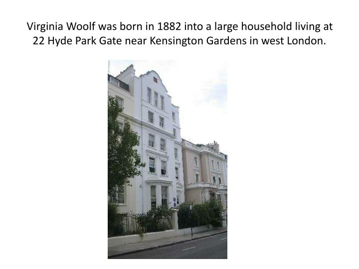 Virginia Woolf was born in 1882 into a large household living at 22 Hyde Park Gate near Kensington Gardens in west London.