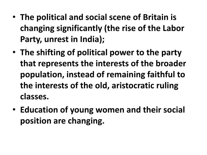 The political and social scene of Britain is changing significantly (the rise of the Labor Party, unrest in India);