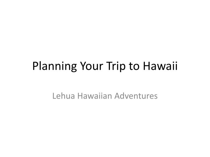 Planning your trip to hawaii