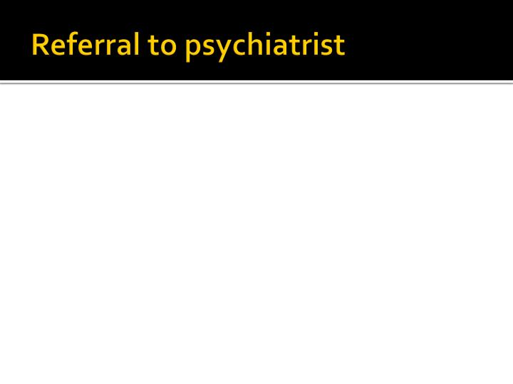 Referral to psychiatrist