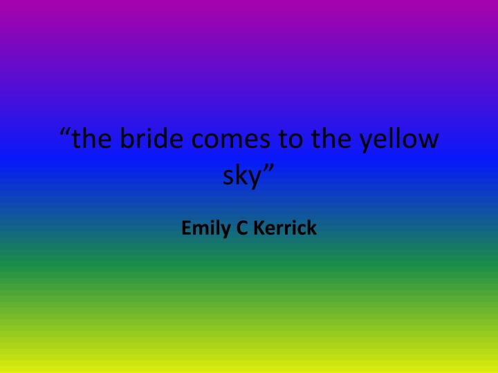 the bride comes to yellow sky essay The bride comes to yellow sky is an ironic comedic literary archetype the characters of crane's story closely resemble ones found in an ironic comedy with no central character jack potter plays the role of the knight in the town of yellow sky.