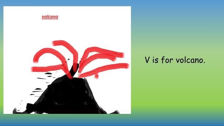 V is for volcano.