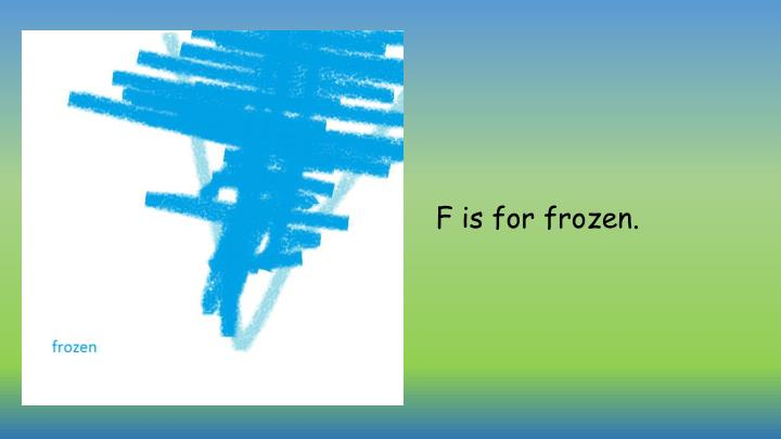 F is for frozen.
