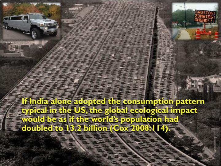 If India alone adopted the consumption pattern typical in the US, the global ecological impact would be as if the world's population had doubled to 13.2 billion (Cox 2008:114).