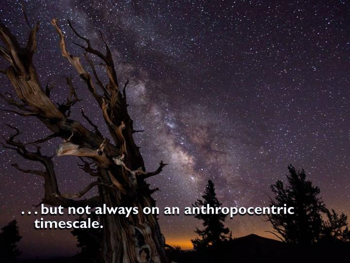 . . . but not always on an anthropocentric timescale.