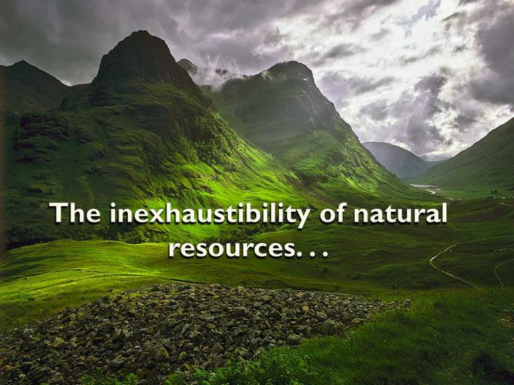 The inexhaustibility of natural resources. . .